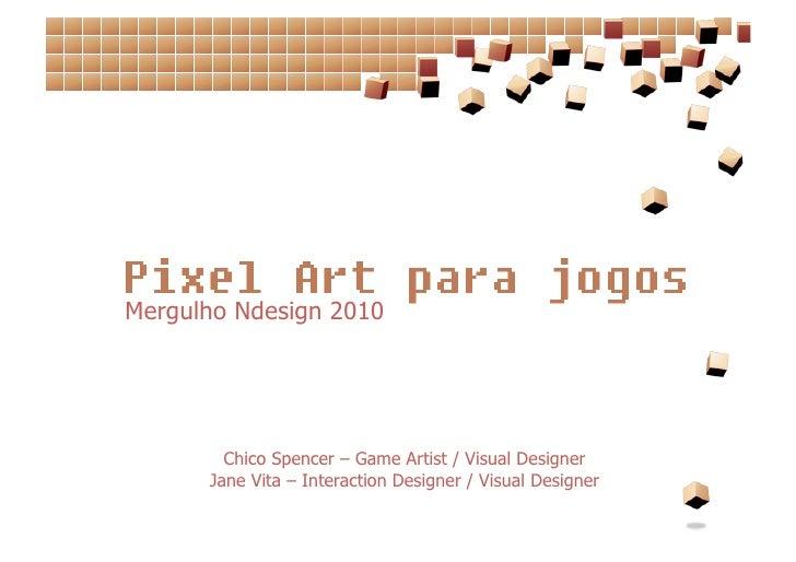 Mergulho Ndesign 2010             Chico Spencer – Game Artist / Visual Designer       Jane Vita – Interaction Designer / V...