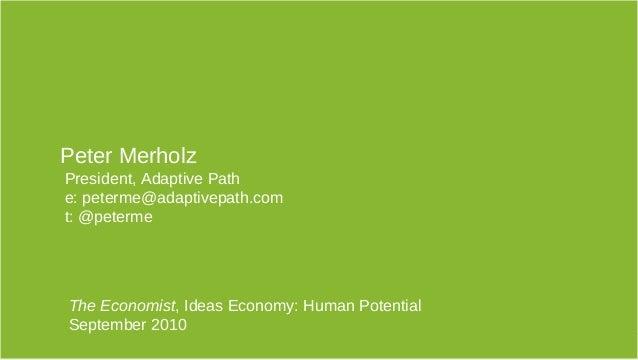 The Economist, Ideas Economy: Human Potential September 2010 1 Peter Merholz President, Adaptive Path e: peterme@adaptivep...