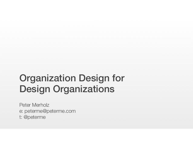 Organization Design for Design Organizations Peter Merholz e: peterme@peterme.com t: @peterme
