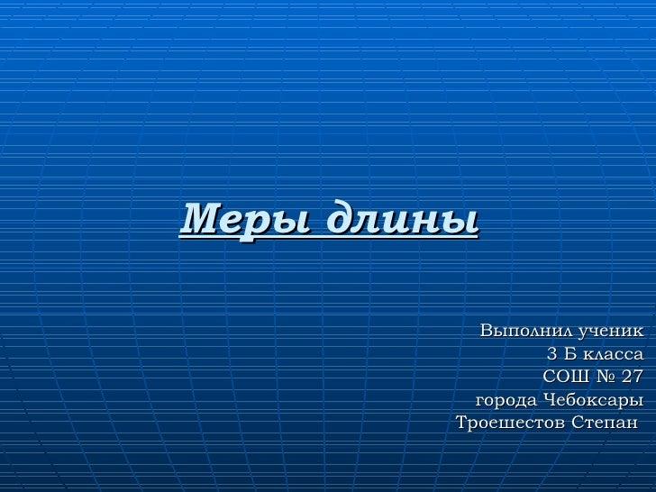 Меры длины Выполнил ученик 3 Б класса СОШ № 27 города Чебоксары Троешестов Степан