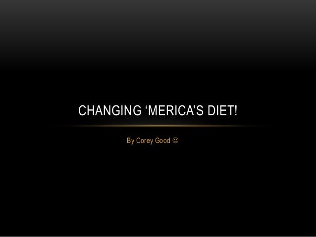 CHANGING 'MERICA'S DIET!       By Corey Good 