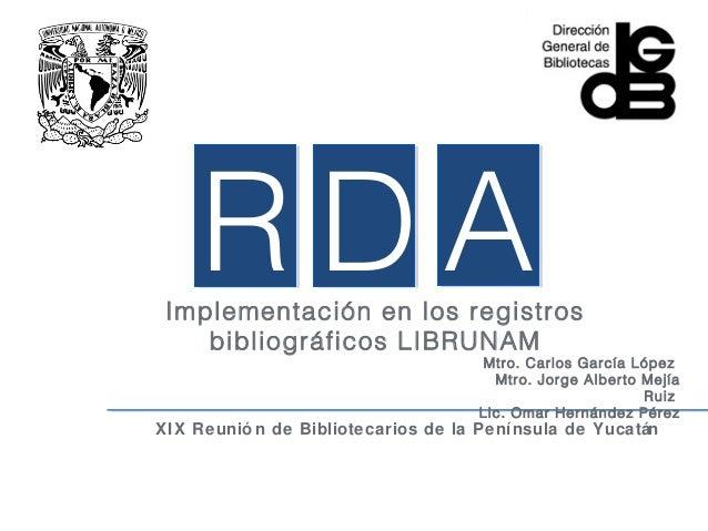 RDA Implementación en los registros    bibliográficos LIBRUNAM                                    Mtro. Carlos García Lópe...