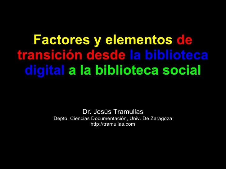 Factores y elementos   de transición desde   la biblioteca digital   a la biblioteca social Dr. Jesús Tramullas Depto. Cie...
