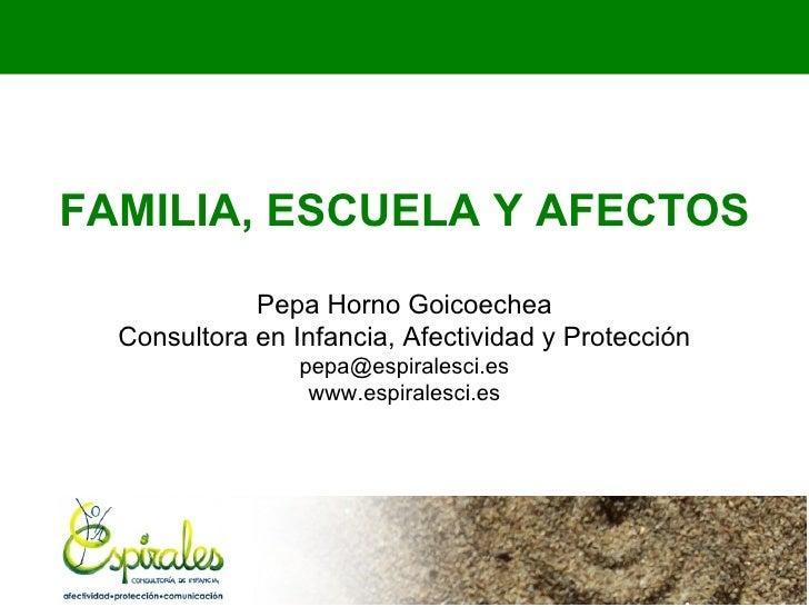 FAMILIA, ESCUELA Y AFECTOS             Pepa Horno Goicoechea  Consultora en Infancia, Afectividad y Protección            ...