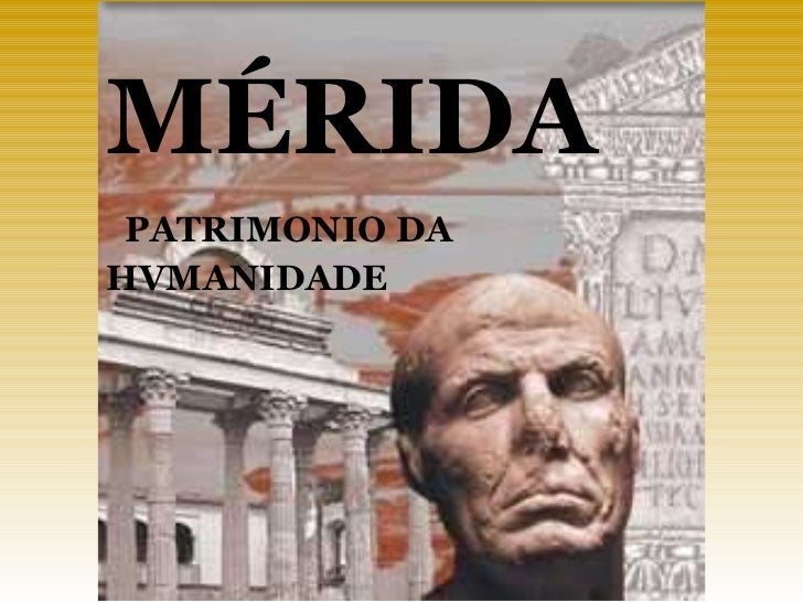 MÉRIDA PATRIMONIO DA  HVMANIDADE