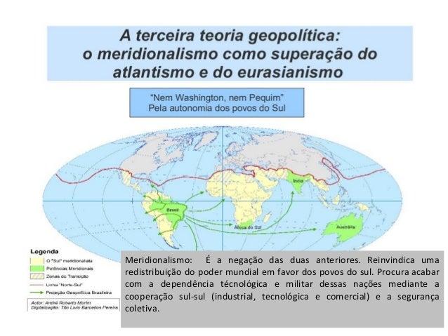Norte politíco. Meridionalismo: É a negação das duas anteriores. Reinvindica uma redistribuição do poder mundial em favor ...