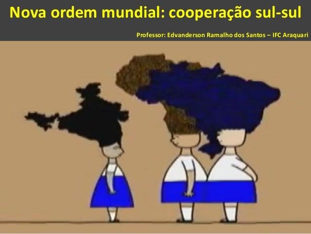 Nova ordem mundial: cooperação sul-sul Professor: Edvanderson Ramalho dos Santos – IFC Araquari