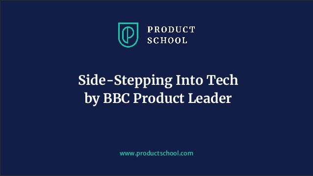 www.productschool.com Side-Stepping Into Tech by BBC Product Leader