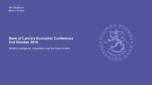 Bank of Finland Bank of Latvia's Economic Conference 2nd October 2019 Artificial intelligence, automation and the future o...
