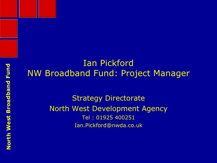 Ian Pickford NW Broadband Fund: Project Manager Strategy Directorate North West Development Agency Tel : 01925 400251 [ema...