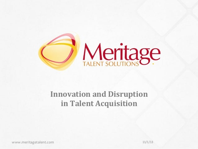 1    Innovation  and  Disruption     in  Talent  Acquisition    www.meritagetalent.com    11/1/13