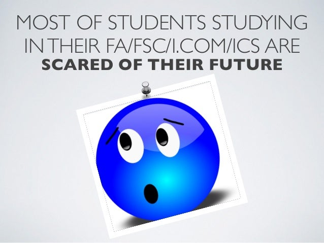 MOST OF STUDENTS STUDYINGINTHEIR FA/FSC/I.COM/ICS ARESCARED OF THEIR FUTURE