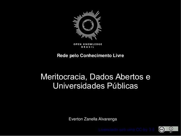 Licenciado sob uma CC-by 3.0 RedepeloConhecimentoLivre EvertonZanellaAlvarenga Meritocracia, Dados Abertos e Universi...