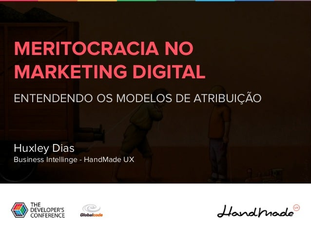 MERITOCRACIA NO MARKETING DIGITAL ENTENDENDO OS MODELOS DE ATRIBUIÇÃO Huxley Dias Business Intellinge - HandMade UX