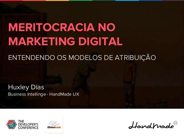 MERITOCRACIA NO MARKETING DIGITAL ENTENDENDO OS MODELOS DE ATRIBUIÇÃO Huxley Dias Business Intellinge - HandMade UX
