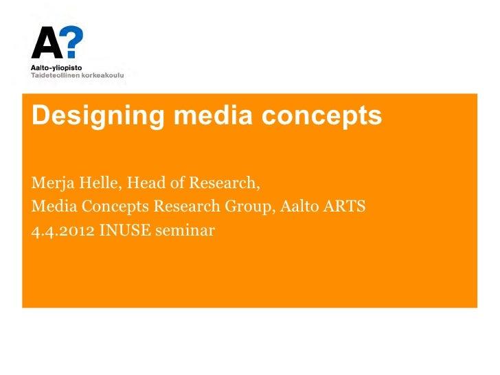 Designing media conceptsMerja Helle, Head of Research,Media Concepts Research Group, Aalto ARTS4.4.2012 INUSE seminar