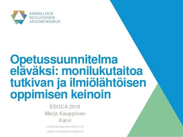 Opetussuunnitelma eläväksi: monilukutaitoa tutkivan ja ilmiölähtöisen oppimisen keinoin EDUCA 2019 Merja Kauppinen Karvi m...