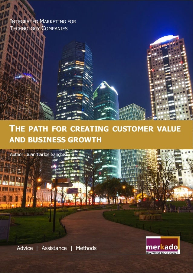 merkadoservices.com THE PATH FOR CREATING CUSTOMER VALUE AND BUSINESS GROWTH INTEGRATED MARKETING FOR TECHNOLOGY COMPANIES...