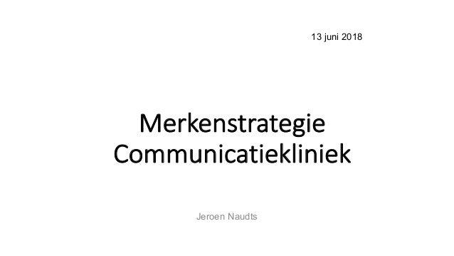 13 juni 2018 Merkenstrategie Communicatiekliniek Jeroen Naudts