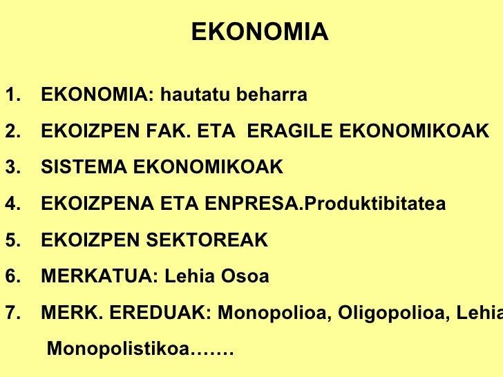 EKONOMIA  1.   EKONOMIA: hautatu beharra 2.   EKOIZPEN FAK. ETA  ERAGILE EKONOMIKOAK 3.   SISTEMA EKONOMIKOAK 4....