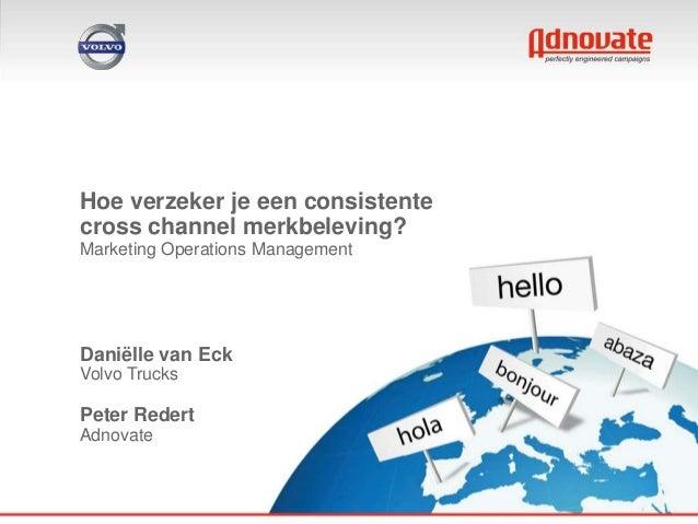Hoe verzeker je een consistentecross channel merkbeleving?Marketing Operations ManagementDaniëlle van EckVolvo TrucksPeter...
