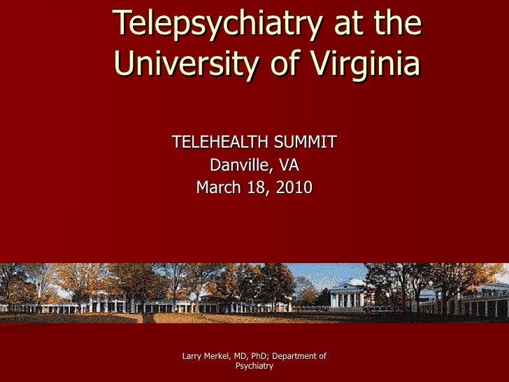 Telepsychiatry at the University of Virginia TELEHEALTH SUMMIT Danville, VA March 18, 2010 Larry Merkel, MD, PhD; Departme...
