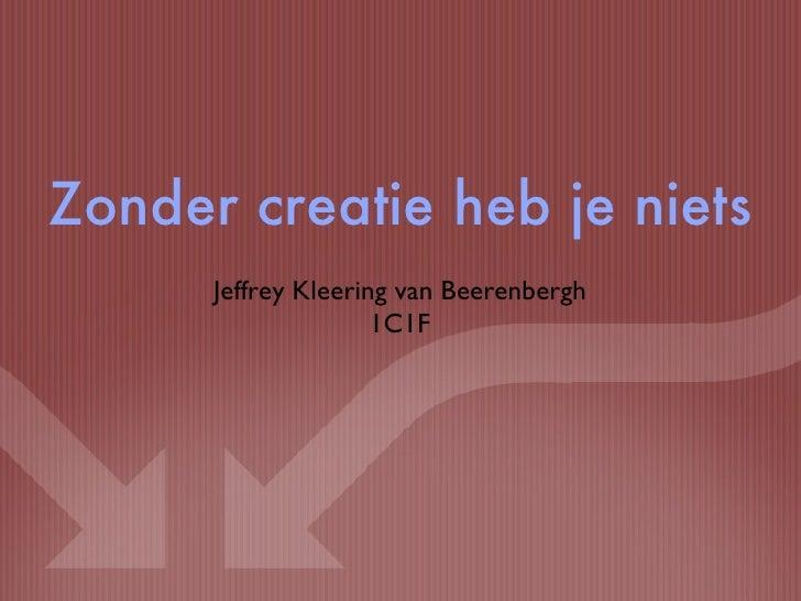 <ul><li>Jeffrey Kleering van Beerenbergh </li></ul><ul><li>1C1F </li></ul>Zonder creatie heb je niets