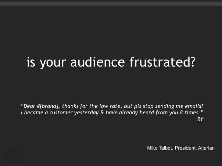 "is your audience frustrated?""Dear #[brand], thanks for the low rate, but pls stop sending me emails!I became a customer ye..."