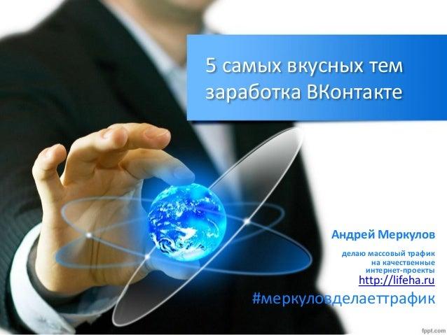 5 самых вкусных тем заработка ВКонтакте Андрей Меркулов делаю массовый трафик на качественные интернет-проекты http://life...