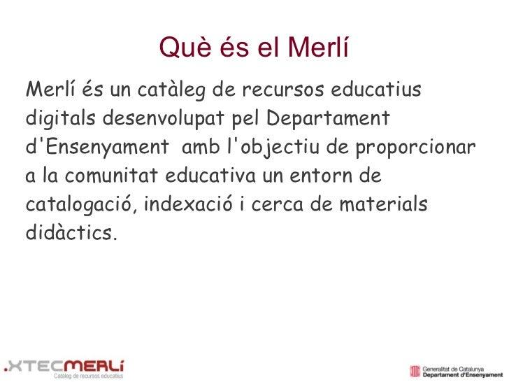 Què és el MerlíMerlí és un catàleg de recursos educatiusdigitals desenvolupat pel DepartamentdEnsenyament amb lobjectiu de...