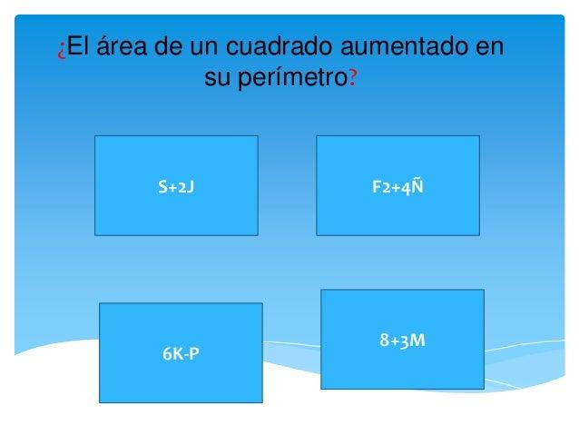 ¿El área de un cuadrado aumentado en  su perímetro?  S+2J  8+3M  6K-P  F2+4Ñ