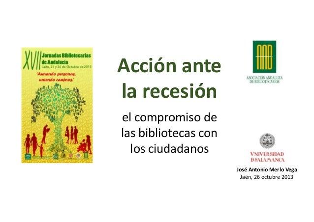 Acciónante larecesión elcompromisode lasbibliotecascon losciudadanos JoséAntonioMerloVega Jaén,26octubre2013