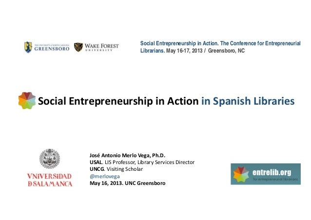 Social Entrepreneurship in Action. The Conference for EntrepreneurialLibrarians. May 16-17, 2013 / Greensboro, NCSocial En...