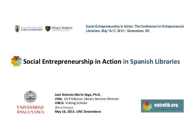 Social Entrepreneurship in Action. The Conference for EntrepreneurialLibrarians. May 16-17, 2013 / Greensboro, NCSocialEn...