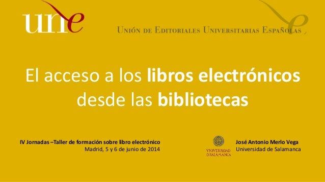 El acceso a los libros electrónicos desde las bibliotecas IV Jornadas –Taller de formación sobre libro electrónico Madrid,...