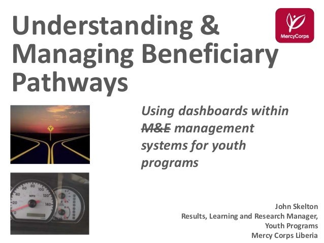 Understanding & Managing Beneficiary Pathways Using dashboards within M&E management systems for youth programs John Skelt...