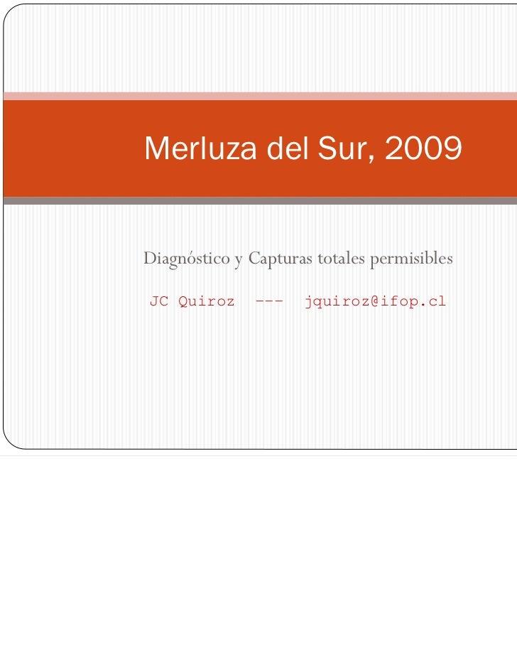 Merluza del Sur, 2009Diagnóstico y Capturas totales permisiblesJC Quiroz      ---   jquiroz@ifop.cl
