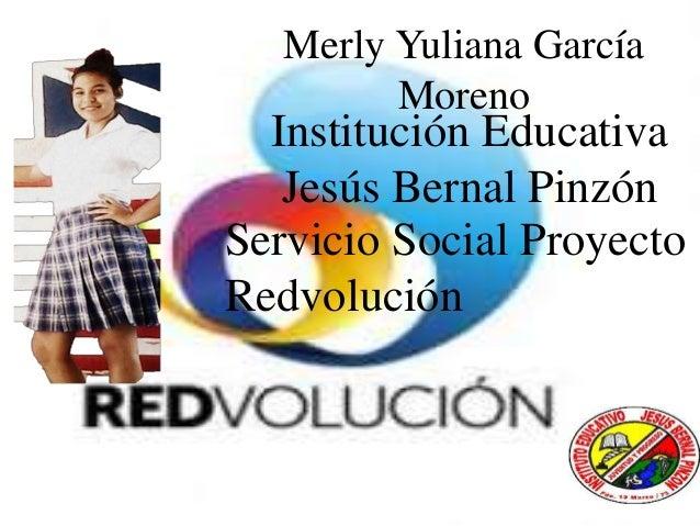 Merly Yuliana García Moreno Institución Educativa Jesús Bernal Pinzón Servicio Social Proyecto Redvolución