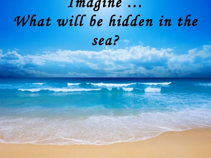 Imagine …What will be hidden in the          sea?