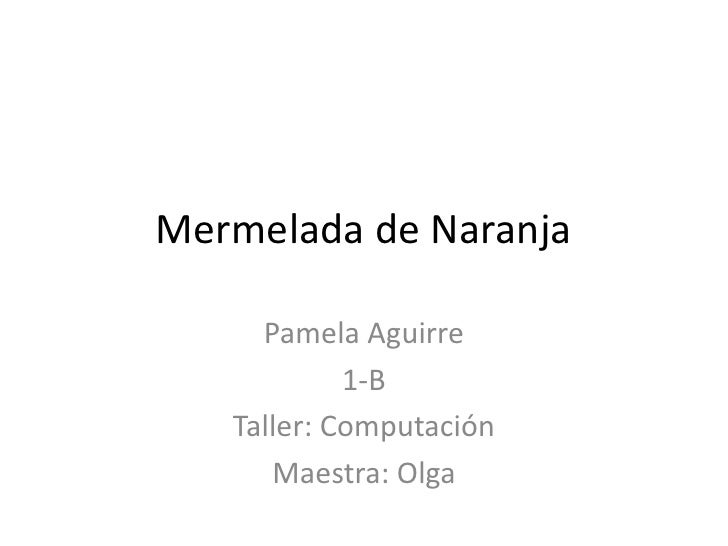 Mermelada de Naranja<br />Pamela Aguirre <br />1-B<br />Taller: Computación  <br />Maestra: Olga <br />