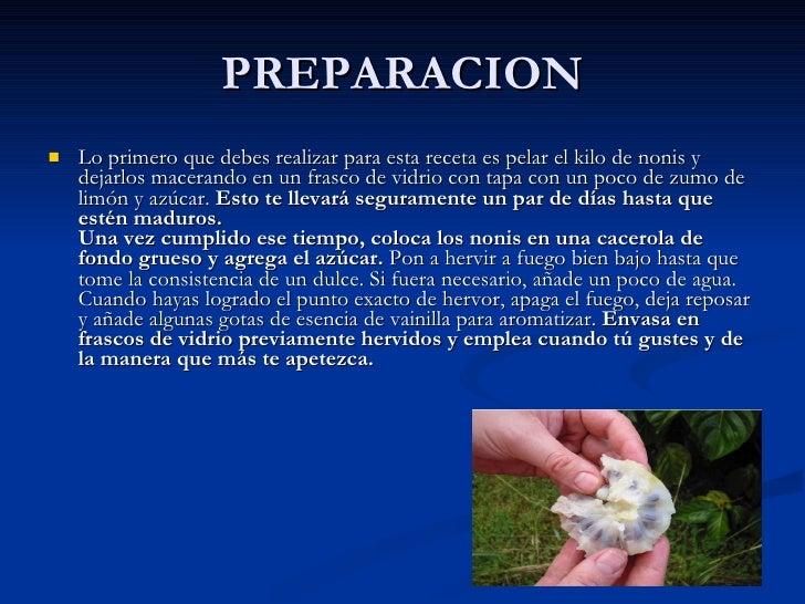 PREPARACION <ul><li>Lo primero que debes realizar para esta receta es pelar el kilo de nonis y dejarlos macerando en un fr...