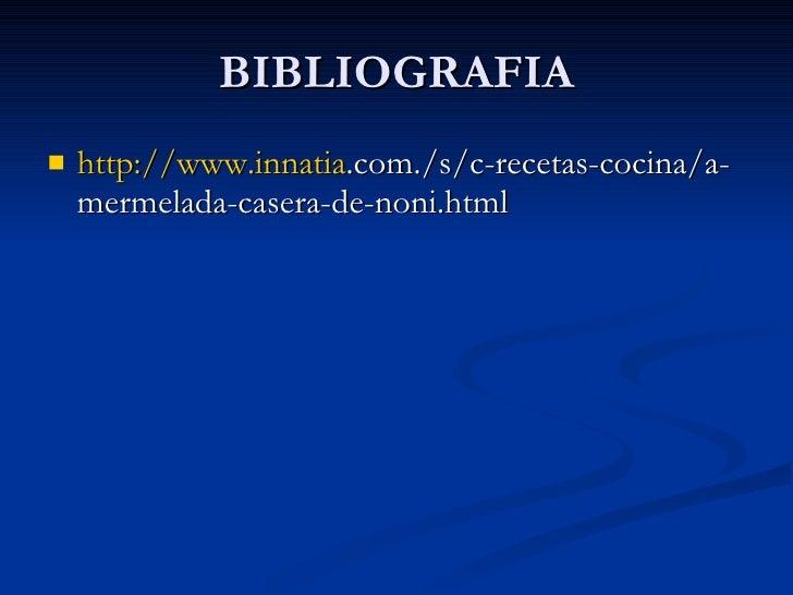 BIBLIOGRAFIA <ul><li>http://www.innatia .com./s/c-recetas-cocina/a-mermelada-casera-de-noni.html </li></ul>