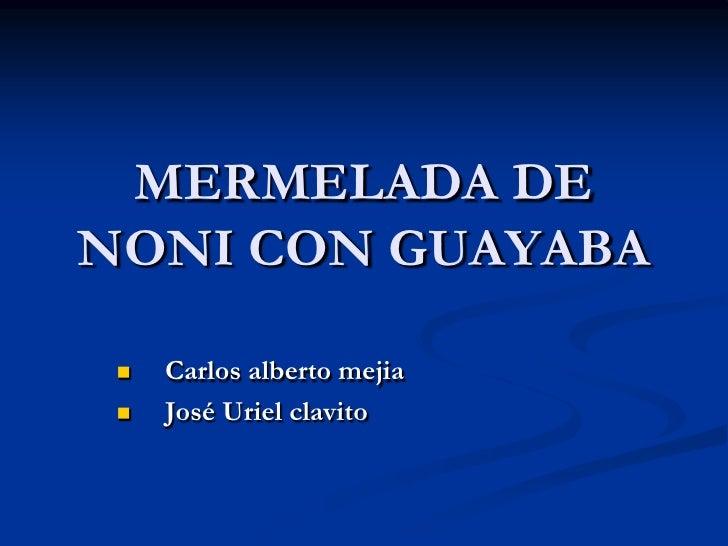 MERMELADA DE NONI CON GUAYABA      Carlos alberto mejia     José Uriel clavito