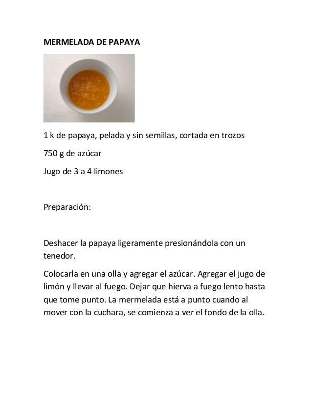 MERMELADA DE PAPAYA  1 k de papaya, pelada y sin semillas, cortada en trozos 750 g de azúcar Jugo de 3 a 4 limones  Prepar...