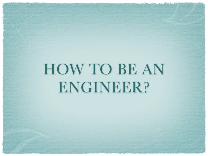 HOW TO BE AN  ENGINEER?