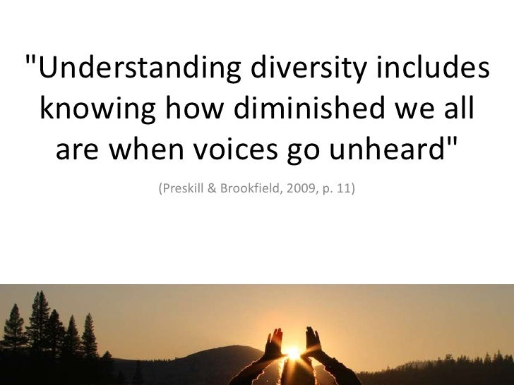 """Understanding diversity includes knowing how diminished we all are when voices go unheard""<br />(Preskill & Brookfield, 2..."