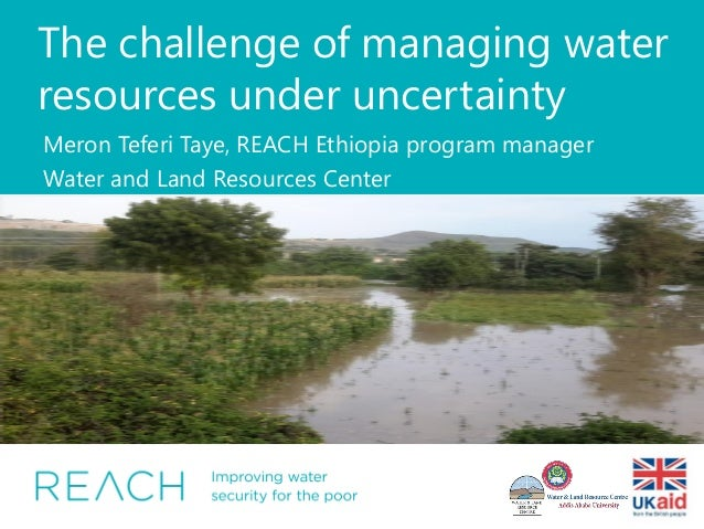The challenge of managing water resources under uncertainty Meron Teferi Taye, REACH Ethiopia program manager Water and La...