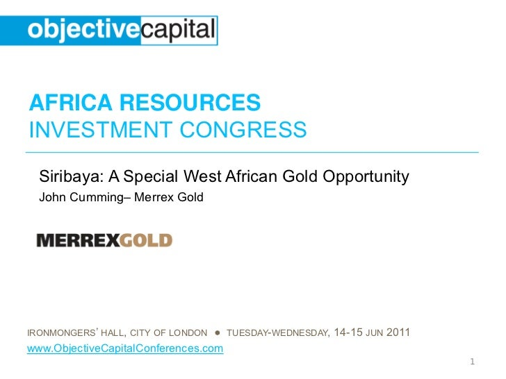 AFRICA RESOURCESINVESTMENT CONGRESS  Siribaya: A Special West African Gold Opportunity  John Cumming– Merrex GoldIRONMONGE...