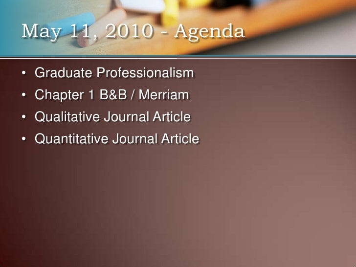 Graduate Professionalism<br />Chapter 1 B&B / Merriam<br />Qualitative Journal Article<br />Quantitative Journal Article<b...