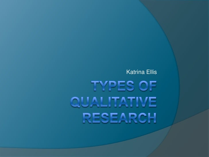 Types of Qualitative Research<br />Katrina Ellis<br />
